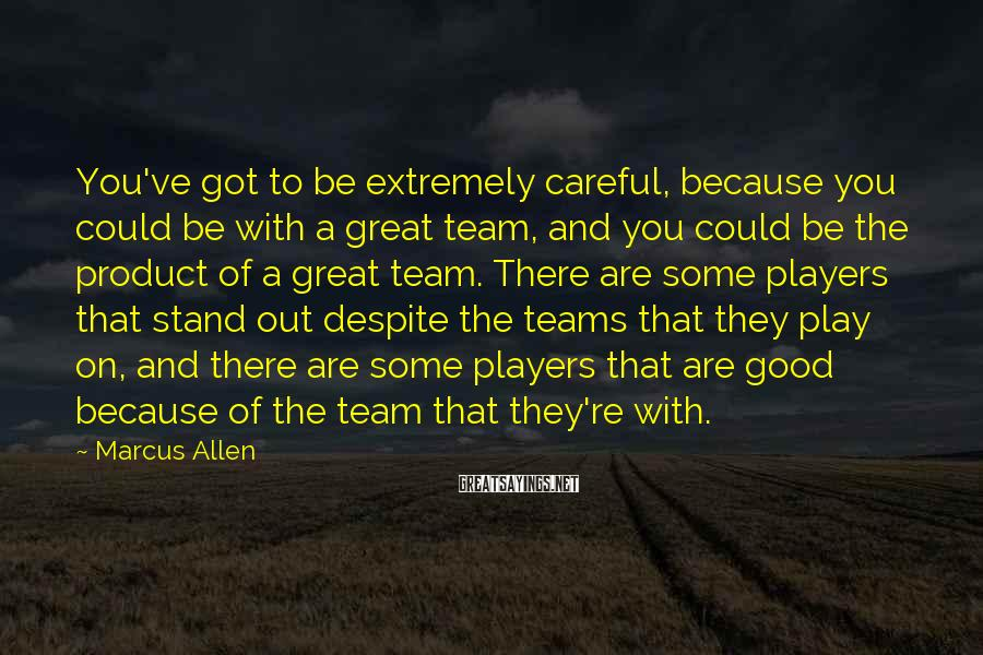Marcus Allen Sayings: You've got to be extremely careful, because you could be with a great team, and