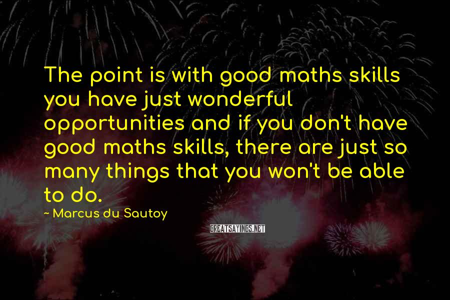 Marcus Du Sautoy Sayings: The point is with good maths skills you have just wonderful opportunities and if you