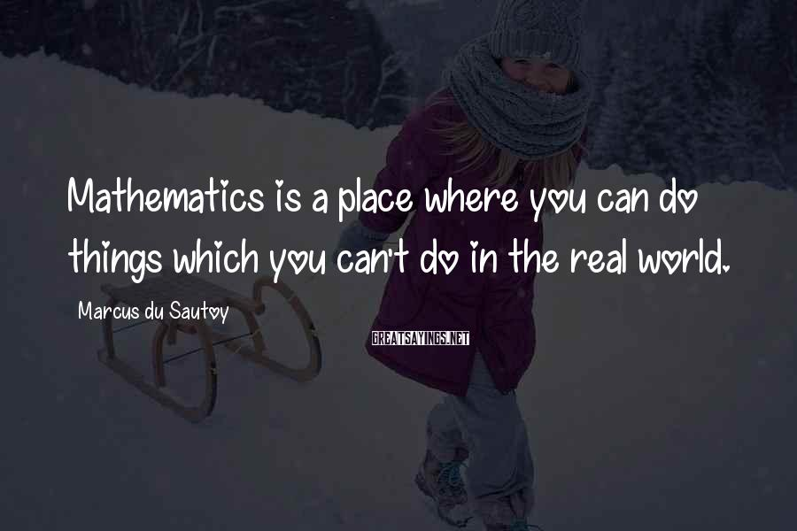 Marcus Du Sautoy Sayings: Mathematics is a place where you can do things which you can't do in the