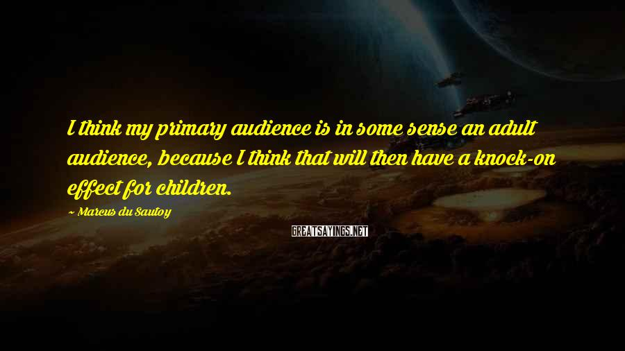 Marcus Du Sautoy Sayings: I think my primary audience is in some sense an adult audience, because I think
