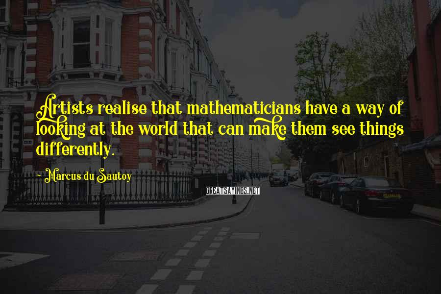 Marcus Du Sautoy Sayings: Artists realise that mathematicians have a way of looking at the world that can make
