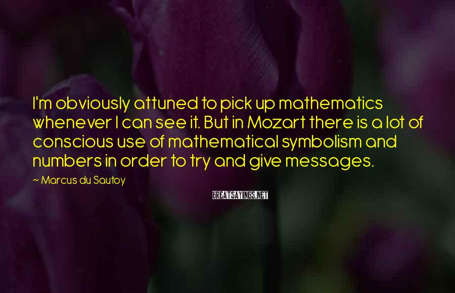 Marcus Du Sautoy Sayings: I'm obviously attuned to pick up mathematics whenever I can see it. But in Mozart