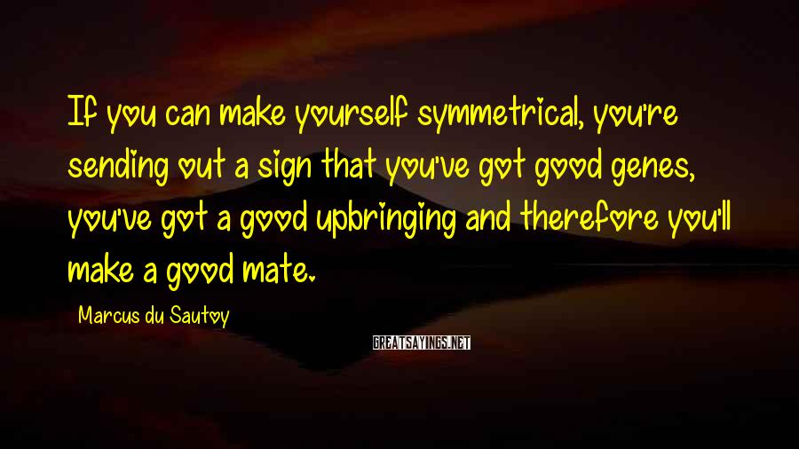 Marcus Du Sautoy Sayings: If you can make yourself symmetrical, you're sending out a sign that you've got good
