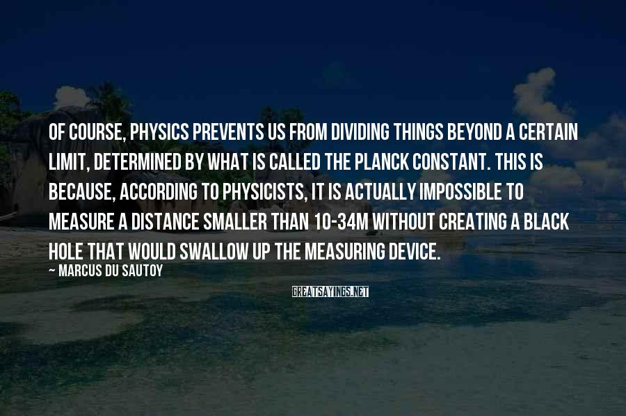 Marcus Du Sautoy Sayings: Of course, physics prevents us from dividing things beyond a certain limit, determined by what
