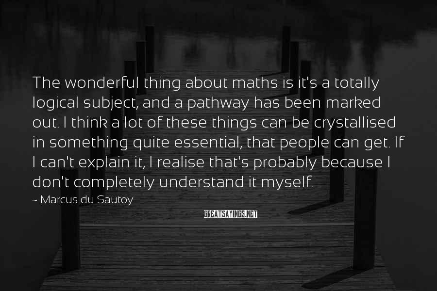 Marcus Du Sautoy Sayings: The wonderful thing about maths is it's a totally logical subject, and a pathway has