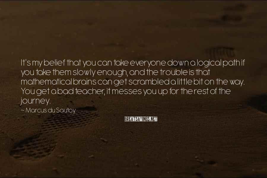 Marcus Du Sautoy Sayings: It's my belief that you can take everyone down a logical path if you take
