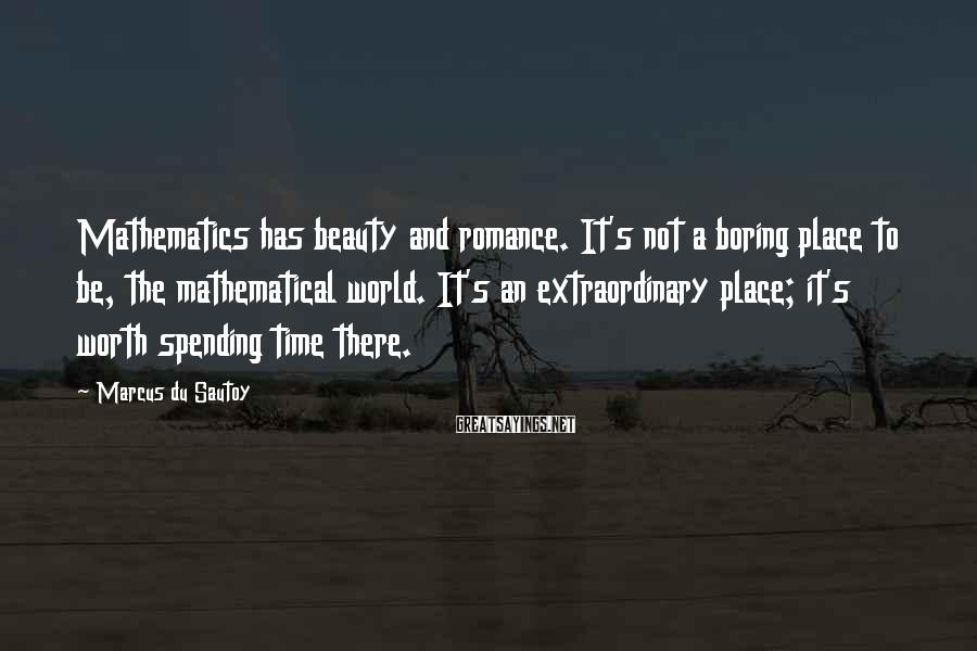 Marcus Du Sautoy Sayings: Mathematics has beauty and romance. It's not a boring place to be, the mathematical world.