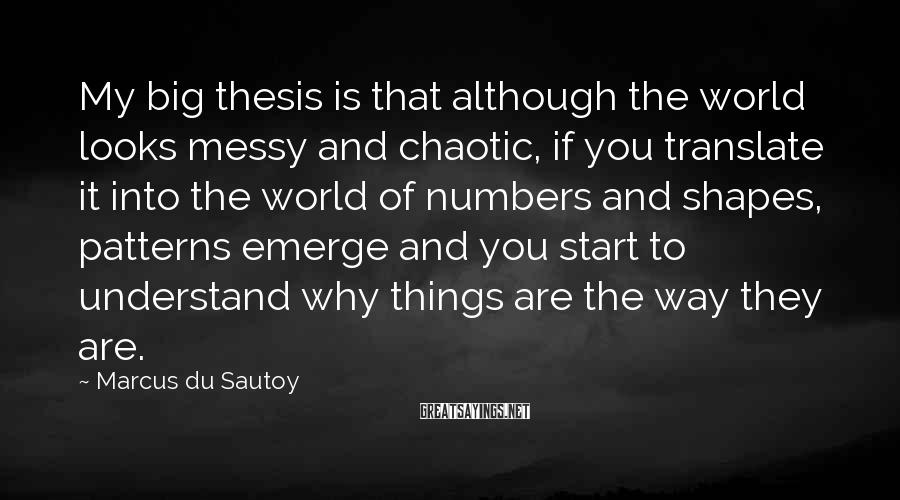 Marcus Du Sautoy Sayings: My big thesis is that although the world looks messy and chaotic, if you translate