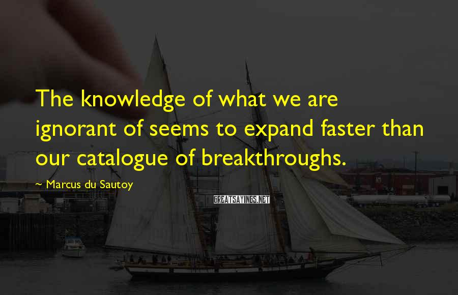 Marcus Du Sautoy Sayings: The knowledge of what we are ignorant of seems to expand faster than our catalogue