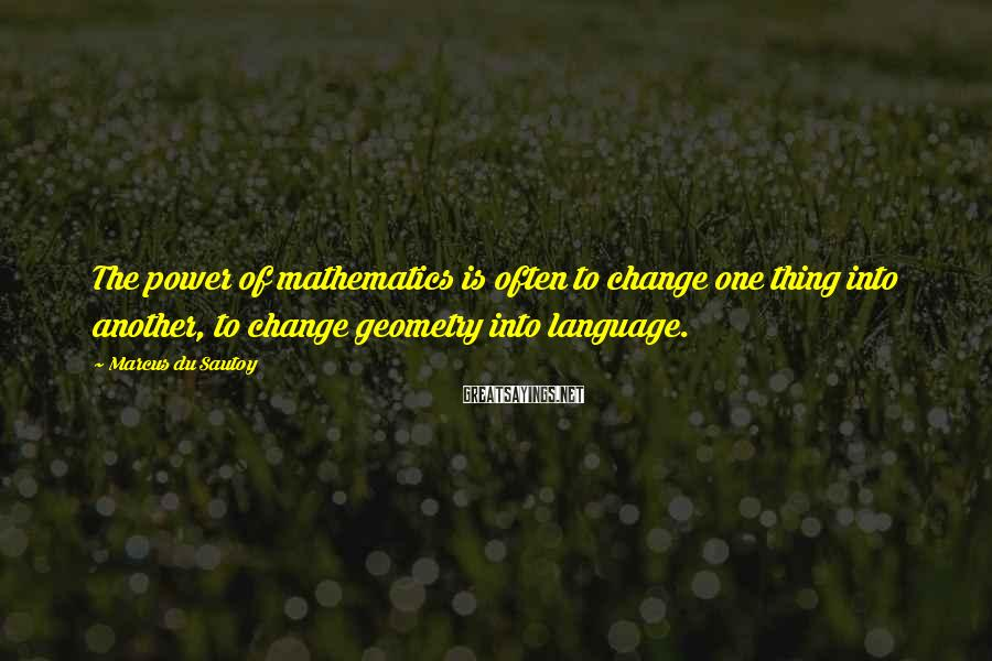 Marcus Du Sautoy Sayings: The power of mathematics is often to change one thing into another, to change geometry