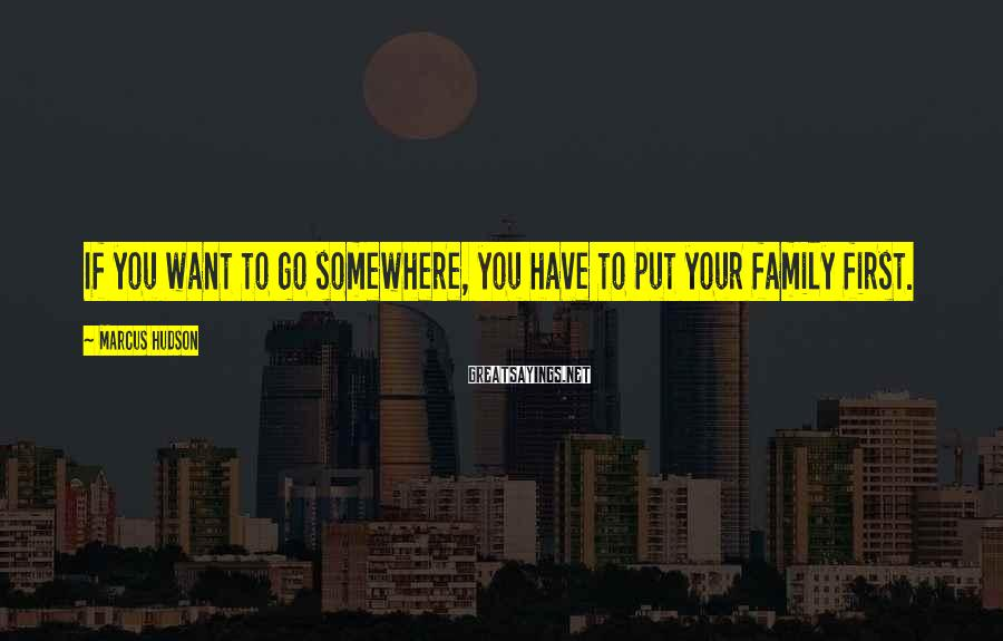 Marcus Hudson Sayings: If you want to go somewhere, you have to put your family first.