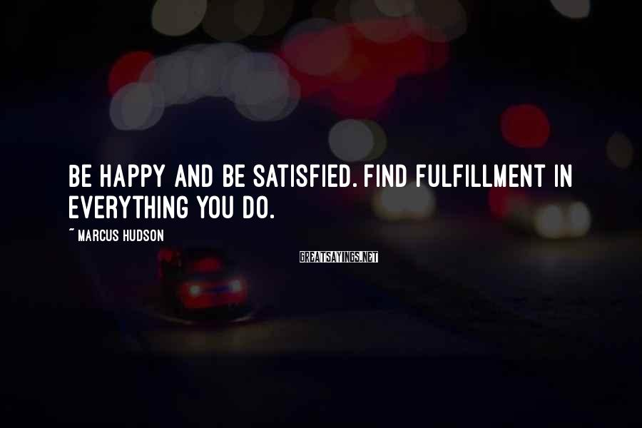 Marcus Hudson Sayings: Be happy and be satisfied. Find fulfillment in everything you do.