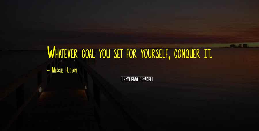 Marcus Hudson Sayings: Whatever goal you set for yourself, conquer it.