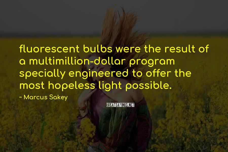 Marcus Sakey Sayings: fluorescent bulbs were the result of a multimillion-dollar program specially engineered to offer the most