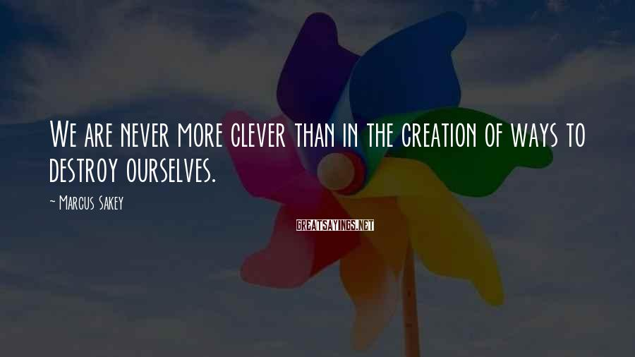 Marcus Sakey Sayings: We are never more clever than in the creation of ways to destroy ourselves.