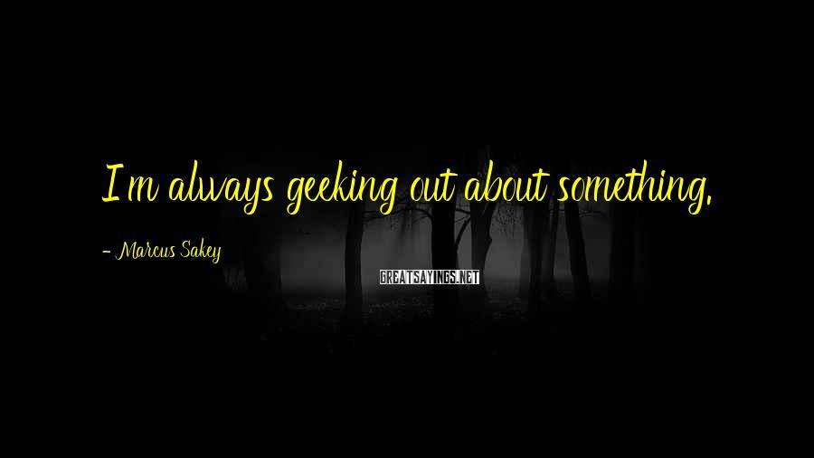 Marcus Sakey Sayings: I'm always geeking out about something.