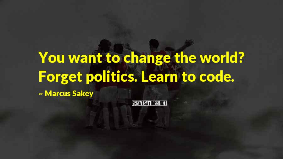 Marcus Sakey Sayings: You want to change the world? Forget politics. Learn to code.