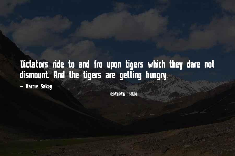 Marcus Sakey Sayings: Dictators ride to and fro upon tigers which they dare not dismount. And the tigers