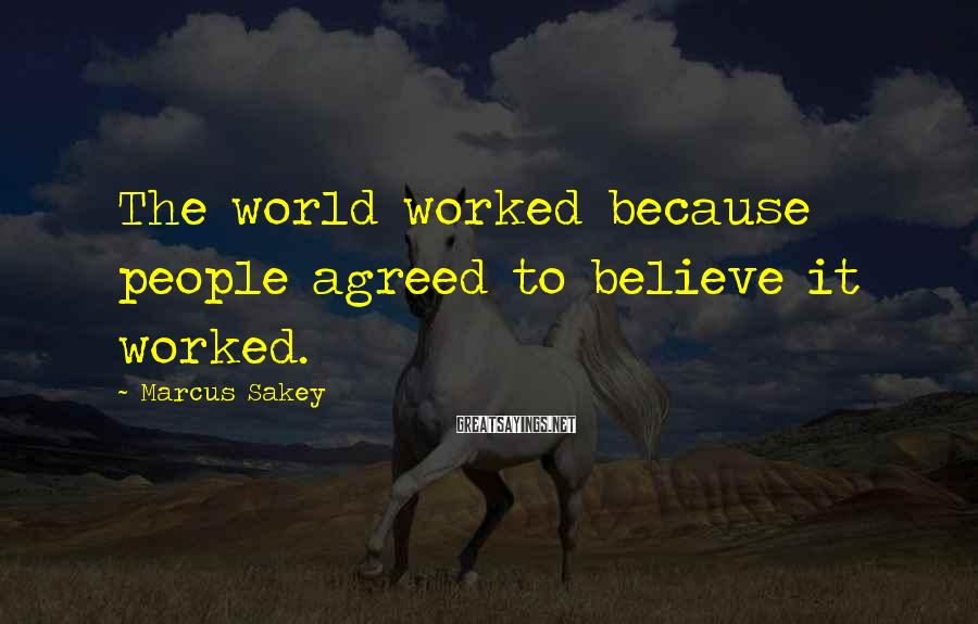 Marcus Sakey Sayings: The world worked because people agreed to believe it worked.