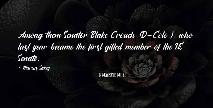 Marcus Sakey Sayings: Among them Senator Blake Crouch (D-Colo.), who last year became the first gifted member of