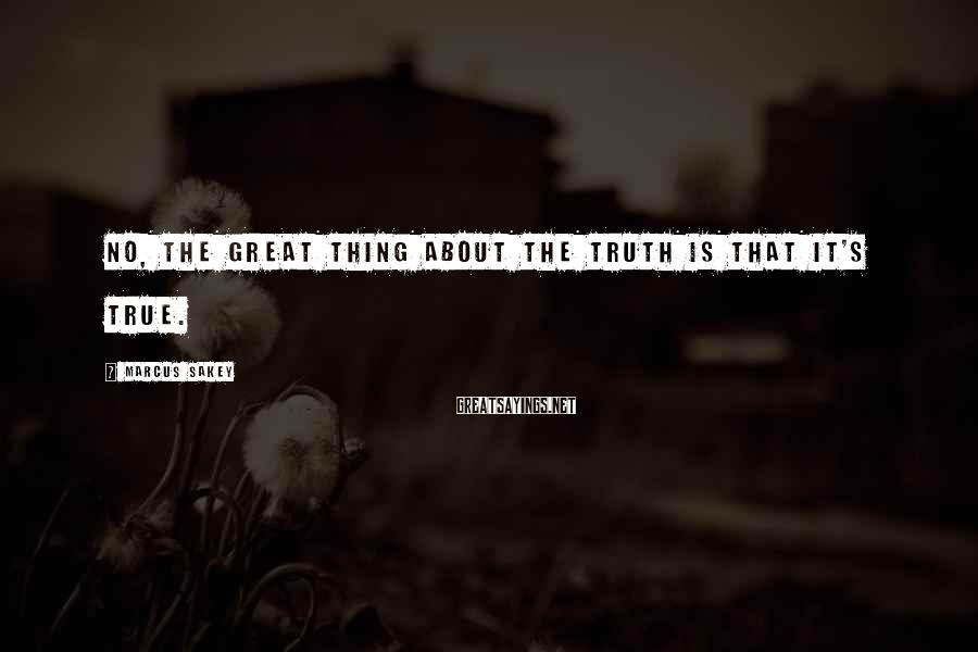 Marcus Sakey Sayings: No, the great thing about the truth is that it's true.