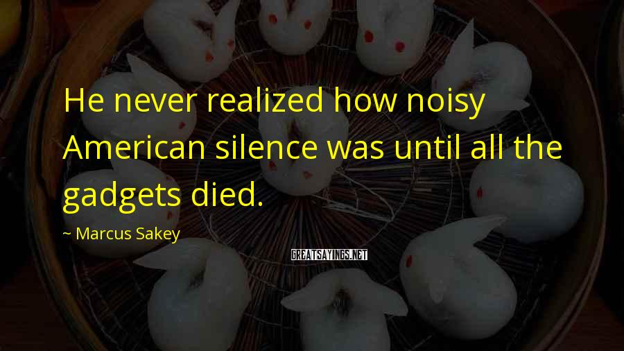 Marcus Sakey Sayings: He never realized how noisy American silence was until all the gadgets died.