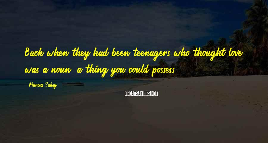 Marcus Sakey Sayings: Back when they had been teenagers who thought love was a noun, a thing you