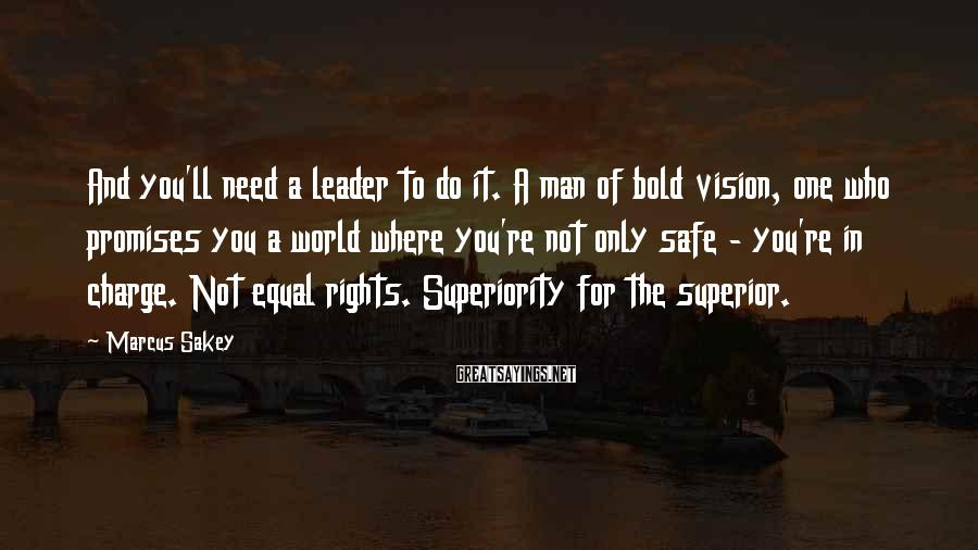Marcus Sakey Sayings: And you'll need a leader to do it. A man of bold vision, one who