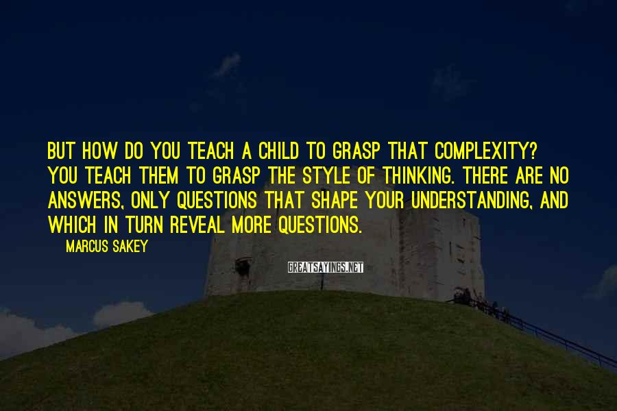Marcus Sakey Sayings: But how do you teach a child to grasp that complexity? You teach them to