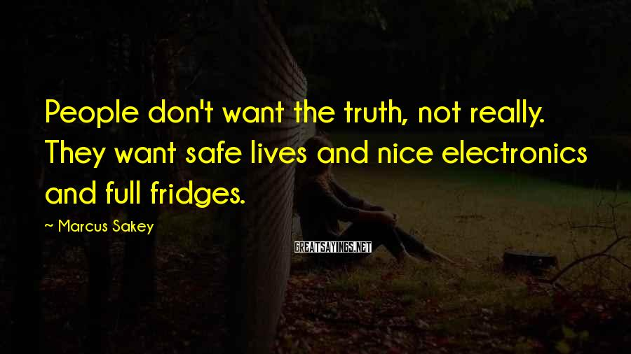 Marcus Sakey Sayings: People don't want the truth, not really. They want safe lives and nice electronics and