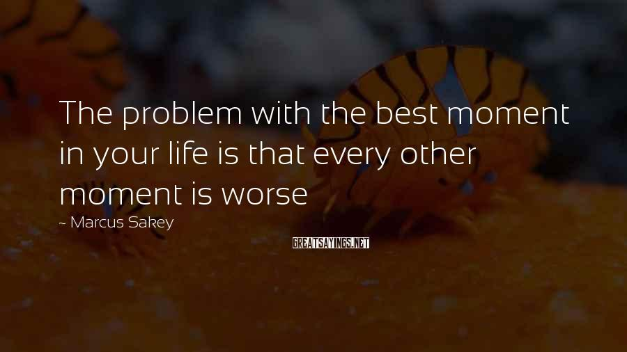 Marcus Sakey Sayings: The problem with the best moment in your life is that every other moment is