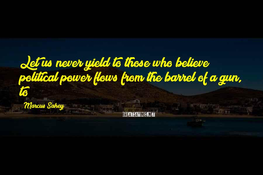 Marcus Sakey Sayings: Let us never yield to those who believe political power flows from the barrel of