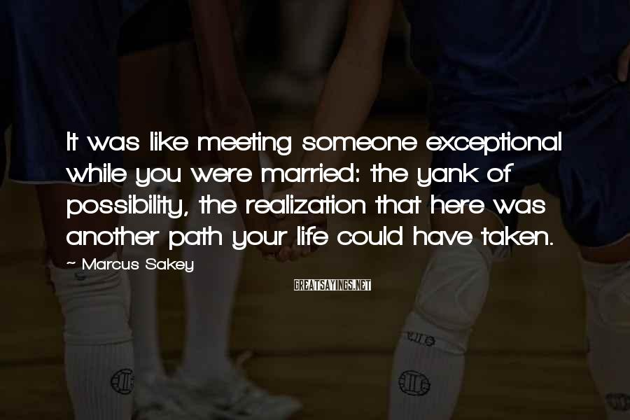 Marcus Sakey Sayings: It was like meeting someone exceptional while you were married: the yank of possibility, the