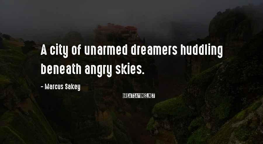 Marcus Sakey Sayings: A city of unarmed dreamers huddling beneath angry skies.