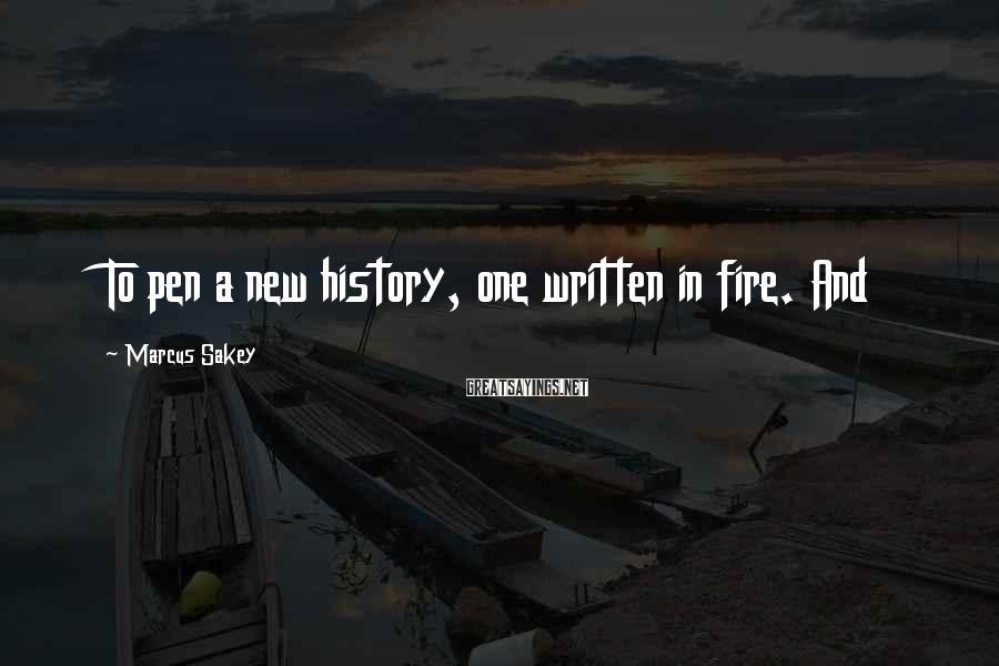 Marcus Sakey Sayings: To pen a new history, one written in fire. And