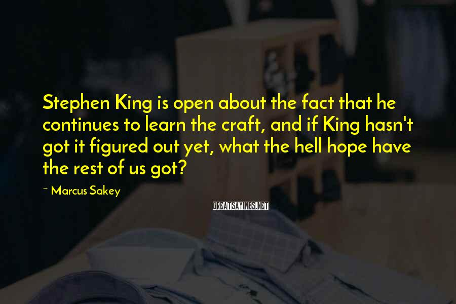 Marcus Sakey Sayings: Stephen King is open about the fact that he continues to learn the craft, and