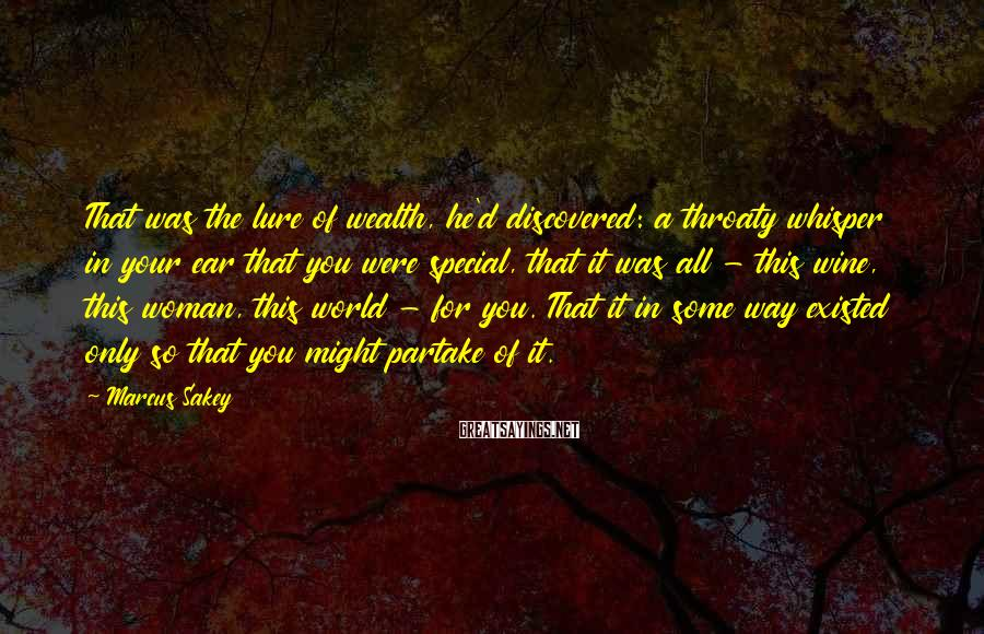 Marcus Sakey Sayings: That was the lure of wealth, he'd discovered: a throaty whisper in your ear that