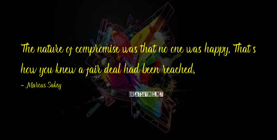 Marcus Sakey Sayings: The nature of compromise was that no one was happy. That's how you knew a