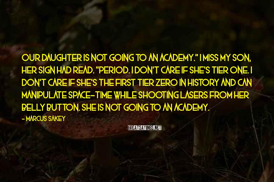 """Marcus Sakey Sayings: Our daughter is not going to an academy."""" I MISS MY SON, her sign had"""