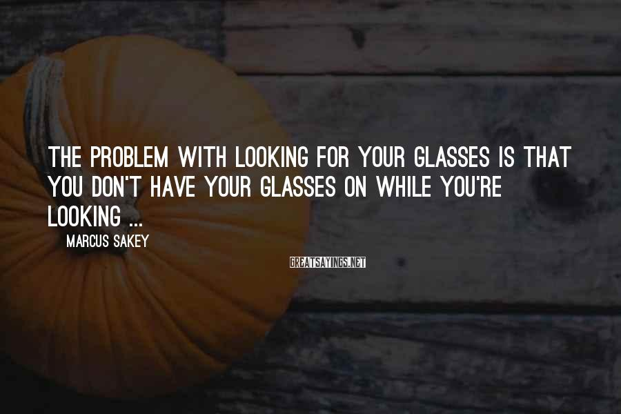 Marcus Sakey Sayings: The problem with looking for your glasses is that you don't have your glasses on