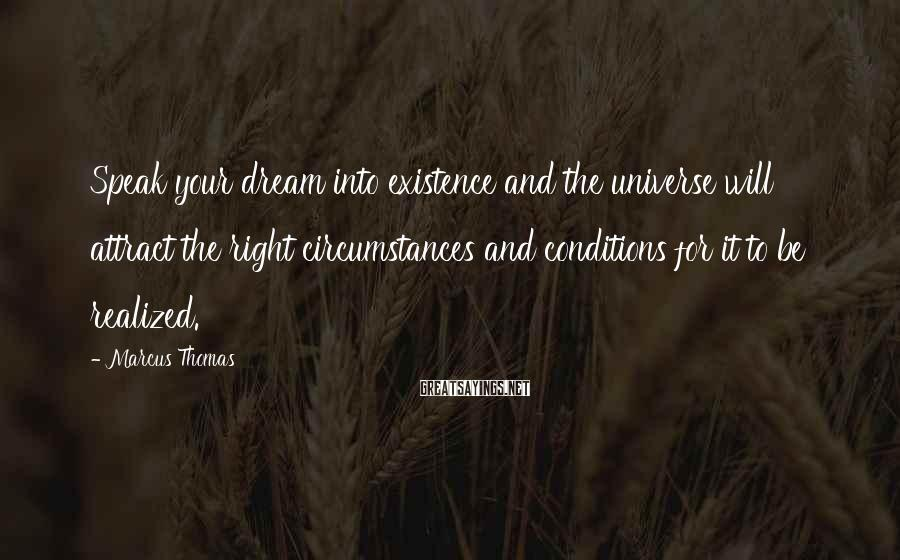Marcus Thomas Sayings: Speak your dream into existence and the universe will attract the right circumstances and conditions