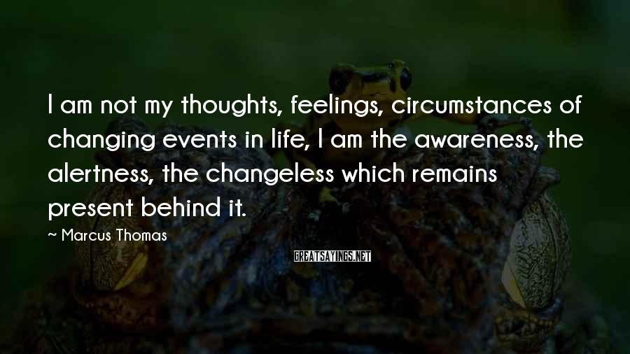 Marcus Thomas Sayings: I am not my thoughts, feelings, circumstances of changing events in life, I am the