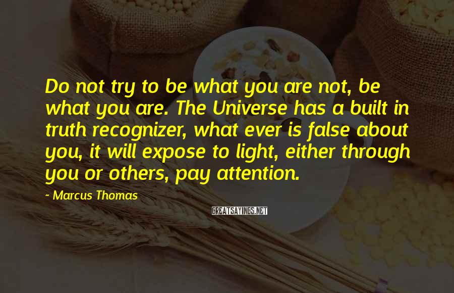 Marcus Thomas Sayings: Do not try to be what you are not, be what you are. The Universe