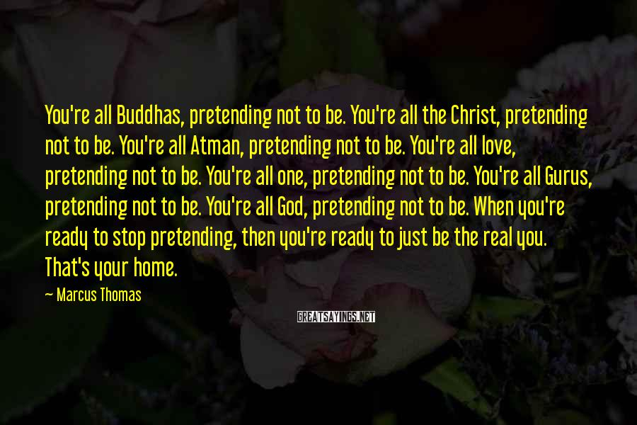 Marcus Thomas Sayings: You're all Buddhas, pretending not to be. You're all the Christ, pretending not to be.