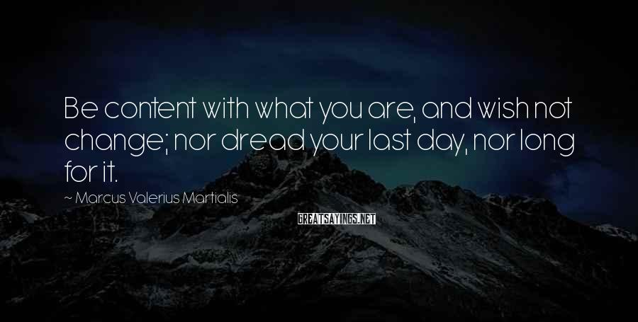 Marcus Valerius Martialis Sayings: Be content with what you are, and wish not change; nor dread your last day,