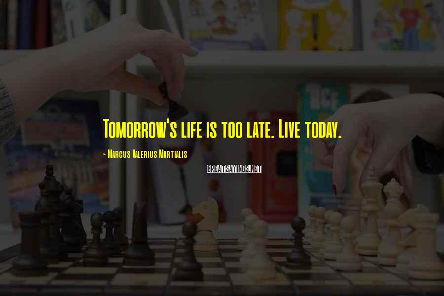 Marcus Valerius Martialis Sayings: Tomorrow's life is too late. Live today.