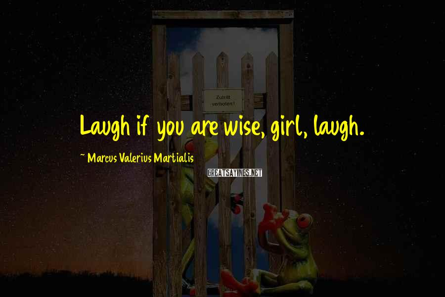 Marcus Valerius Martialis Sayings: Laugh if you are wise, girl, laugh.