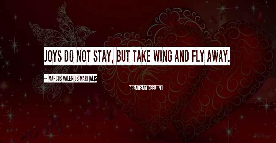 Marcus Valerius Martialis Sayings: Joys do not stay, but take wing and fly away.