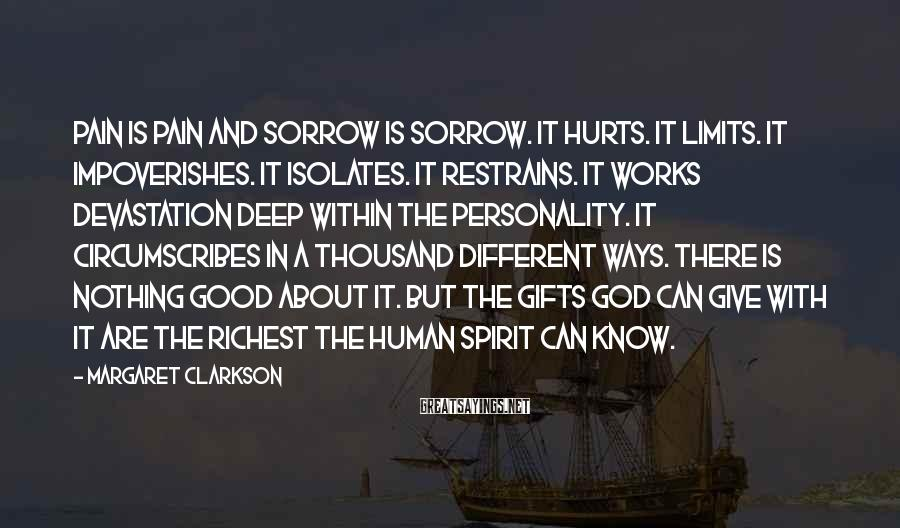 Margaret Clarkson Sayings: Pain is pain and sorrow is sorrow. It hurts. It limits. It impoverishes. It isolates.