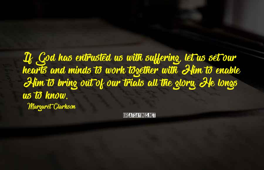 Margaret Clarkson Sayings: If God has entrusted us with suffering, let us set our hearts and minds to
